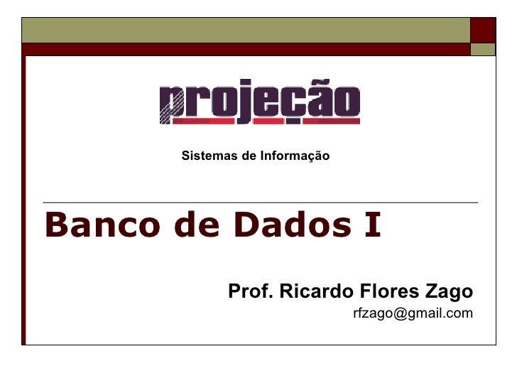 Banco de Dados I Prof. Ricardo Flores Zago [email_address] Sistemas de Informação