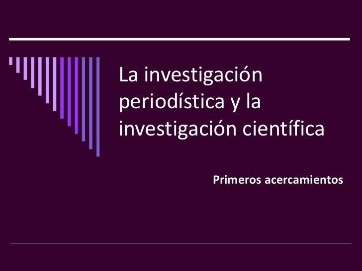 La investigaciónperiodística y lainvestigación científica          Primeros acercamientos