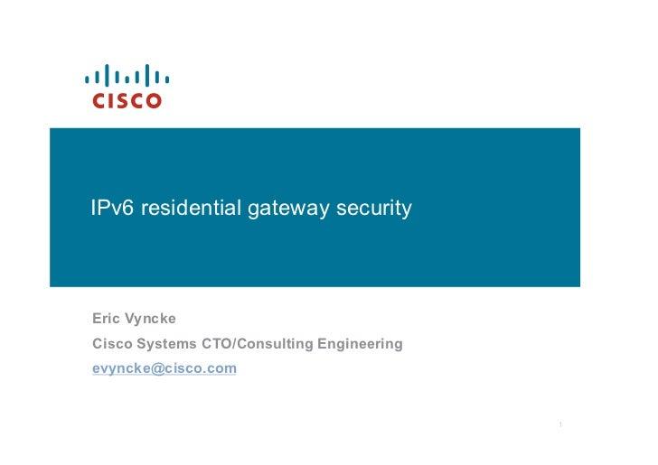 IPv6 residential gateway securityEric VynckeCisco Systems CTO/Consulting Engineeringevyncke@cisco.com                     ...