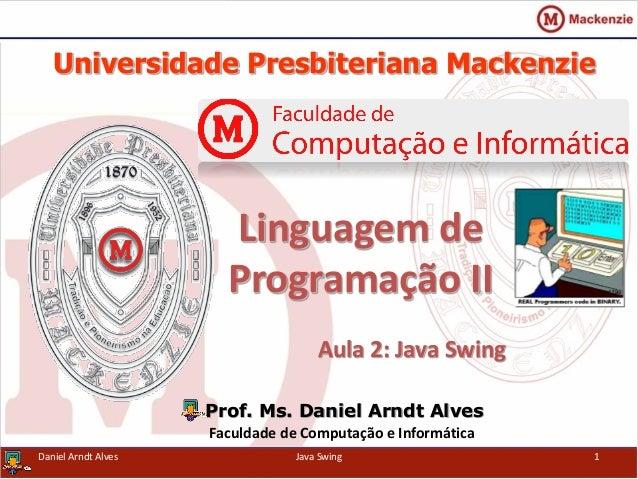 Universidade Presbiteriana Mackenzie Aula 2: Java Swing Prof. Ms. Daniel Arndt Alves Faculdade de Computação e Informática...