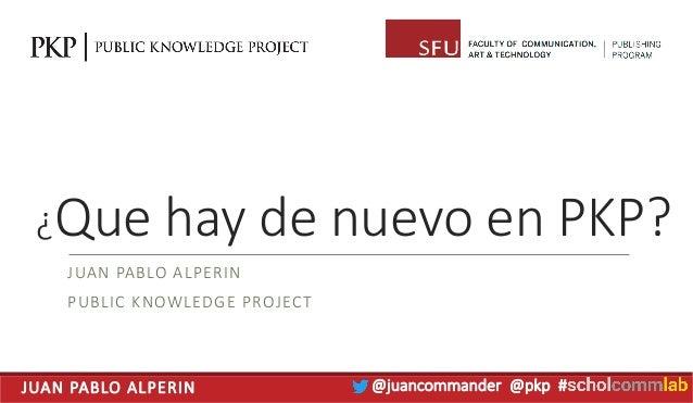 JUAN PABLO ALPERIN @juancommander @pkp # ¿Que hay de nuevo en PKP? JUAN PABLO ALPERIN PUBLIC KNOWLEDGE PROJECT