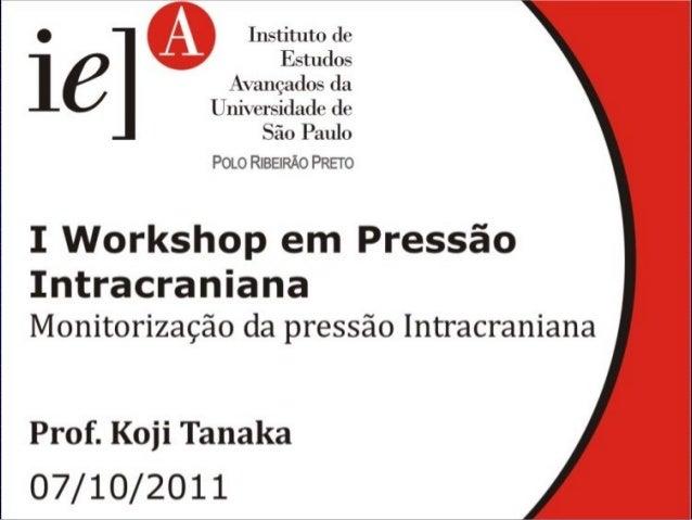 I Workshop em Pressão Intra craniana 07 de outubro de 2011 MONITORIZAÇÃO DA PRESSÃO INTRACRANIANA Koji Tanaka Disciplina d...