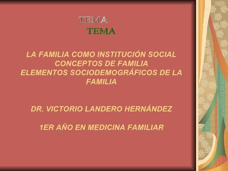 LA FAMILIA COMO INSTITUCIÓN SOCIAL CONCEPTOS DE FAMILIA ELEMENTOS SOCIODEMOGRÁFICOS DE LA FAMILIA DR. VICTORIO LANDERO HER...