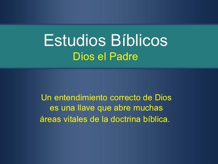 Estudios Bíblicos         Dios el PadreUn entendimiento correcto de Dios  es una llave que abre muchasáreas vitales de la ...