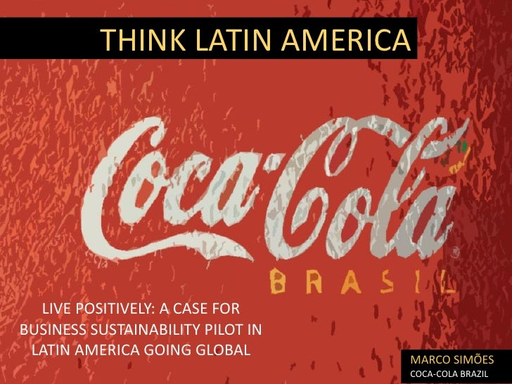 THINK LATIN AMERICA  LIVE POSITIVELY: A CASE FORBUSINESS SUSTAINABILITY PILOT IN LATIN AMERICA GOING GLOBAL               ...