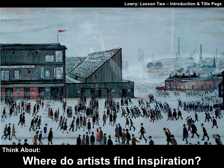 Lowry: Lesson Two – Introduction & Title Page Think About: Where do artists find inspiration?