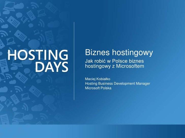 Jak robić w Polsce biznes hostingowy z Microsoftem<br />Biznes hostingowy<br />Maciej Kobiałko<br />Hosting Business Devel...