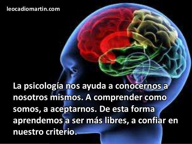 leocadiomartin.com  La psicología nos ayuda a conocernos a  nosotros mismos. A comprender como  somos, a aceptarnos. De es...