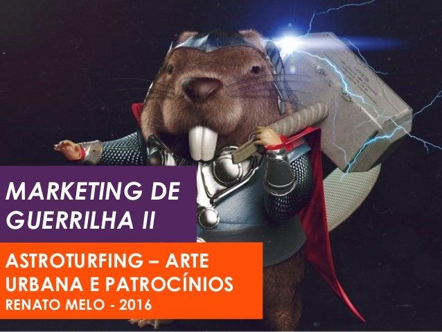 MARKETING DE GUERRILHA II ASTROTURFING – ARTE URBANA E PATROCÍNIOS RENATO MELO - 2016