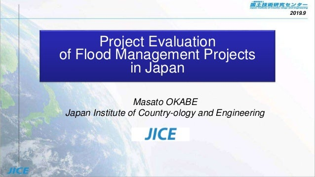 Project Evaluation of Flood Management Projects in Japan Masato OKABE Japan Institute of Country-ology and Engineering 201...
