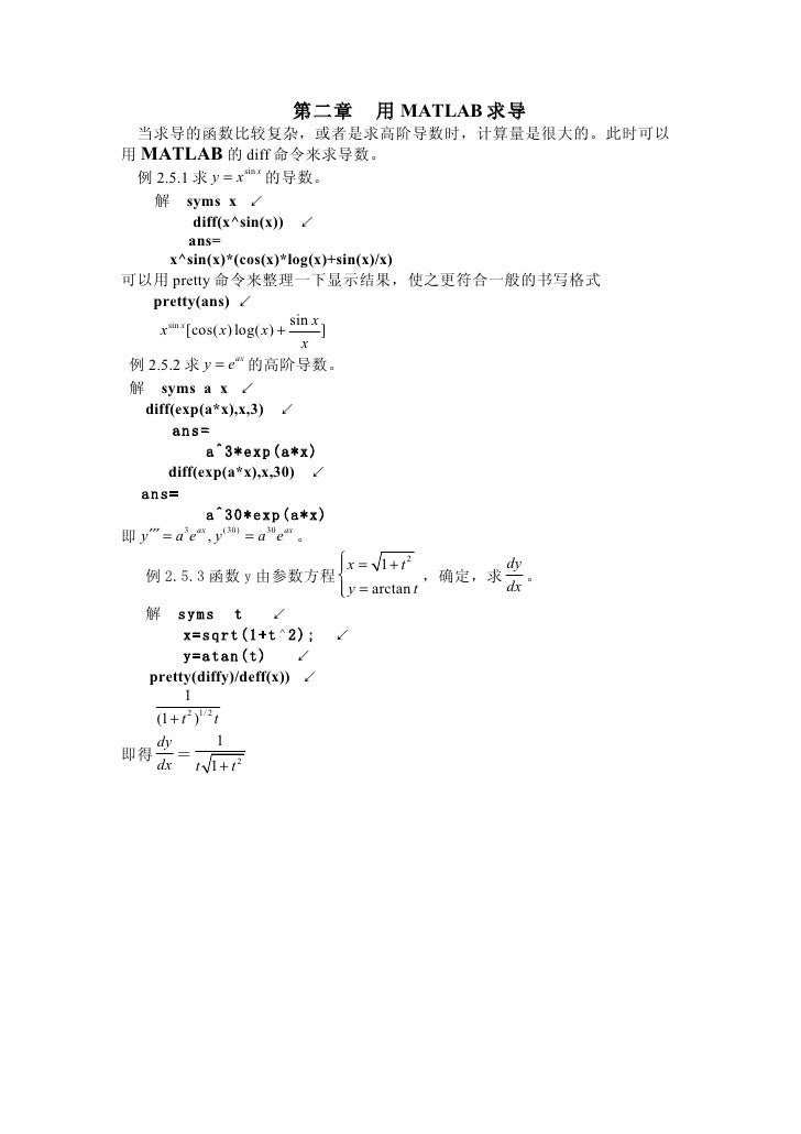 第二章        用 MATLAB 求导   当求导的函数比较复杂,或者是求高阶导数时,计算量是很大的。此时可以 用 MATLAB 的 diff 命令来求导数。   例 2.5.1 求 y = x 的导数。                 ...