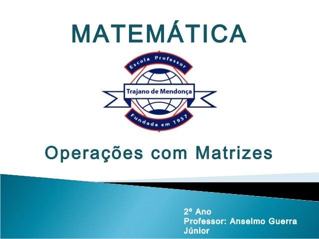 MATEMÁTICAOperações com Matrizes             2º Ano             Professor: Anselmo Guerra             Júnior