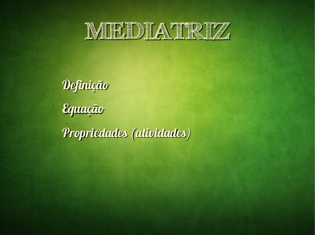 MEDIATRIZMEDIATRIZ DefiniçãoDefinição EquaçãoEquação Propriedades (atividades)Propriedades (atividades)