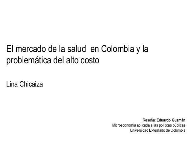 El mercado de la salud en Colombia y la problemática del alto costo Lina Chicaiza  Reseña: Eduardo Guzmán Microeconomía ap...