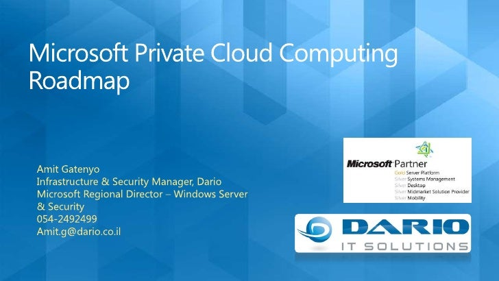 Microsoft Private Cloud Computing Roadmap<br />Amit Gatenyo<br />Infrastructure & Security Manager, Dario<br />Microsoft R...
