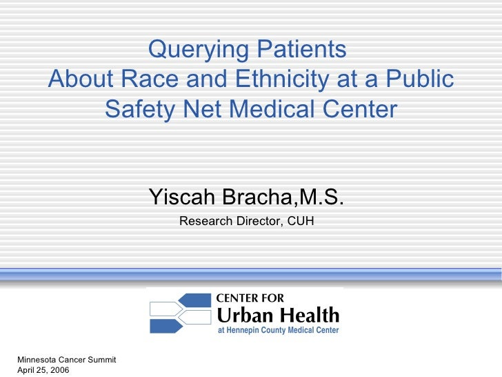 Minnesota Cancer Summit April 25, 2006 Querying Patients  About Race and Ethnicity at a Public Safety Net Medical Center Y...