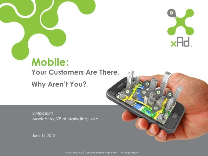 Mobile:Your Customers Are There.Why Aren't You?SIMposiumMonica Ho, VP of Marketing - xAdJune 14, 2012                © 201...