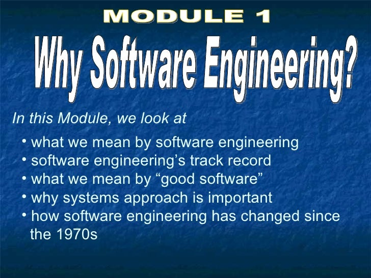 In this Module, we look at   • what we mean by software engineering   • software engineering's track record   • what we me...