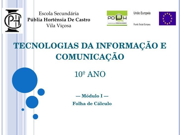 TECNOLOGIAS DA INFORMAÇÃO E COMUNICAÇÃO 10º ANO ––  Módulo I  –– Folha de Cálculo Escola Secundária Públia Hortênsia De Ca...