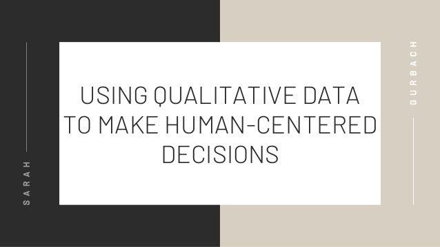 USING QUALITATIVE DATA TO MAKE HUMAN-CENTERED DECISIONS SARAH GURBACH
