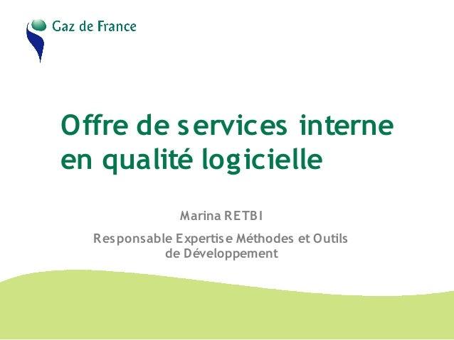 Offre de services interne en qualité logicielle Marina RETBI Responsable Expertise Méthodes et Outils de Développement