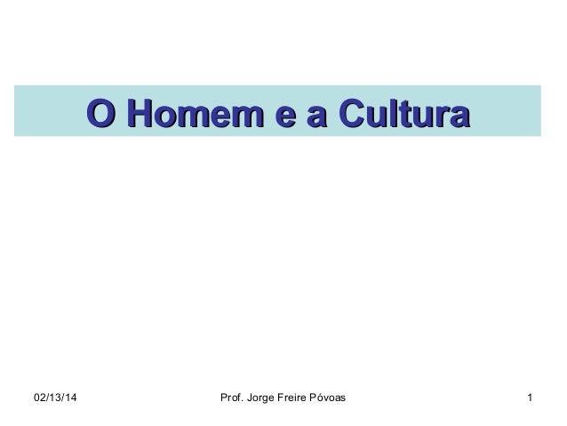 O Homem e a Cultura  02/13/14  Prof. Jorge Freire Póvoas  1