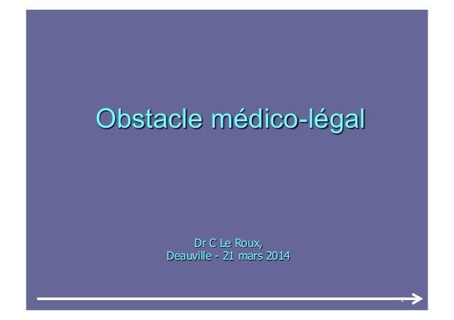 Dr C Le Roux, Deauville - 21 mars 2014 Obstacle médico-légal 1