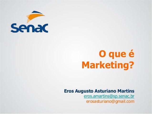 Eros Augusto Asturiano Martins  eros.amartins@sp.senac.br  erosasturiano@gmail.com  O que éMarketing?