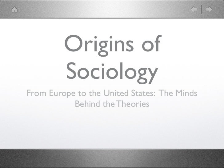 Origins of         SociologyFrom Europe to the United States: The Minds           Behind the Theories