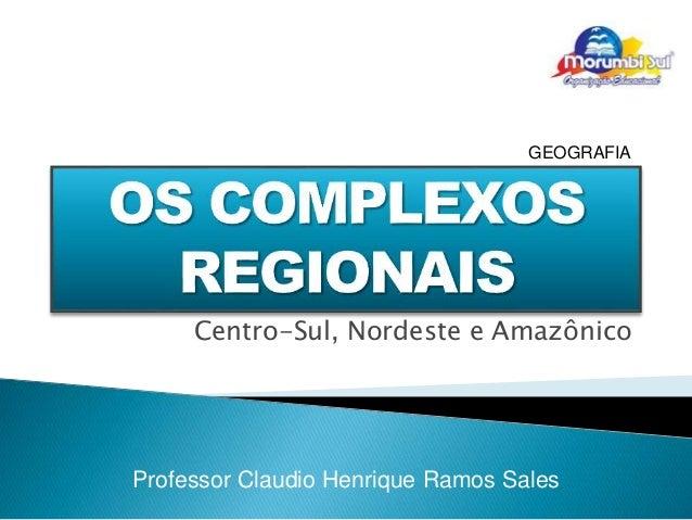 GEOGRAFIA  Centro-Sul, Nordeste e Amazônico  Professor Claudio Henrique Ramos Sales