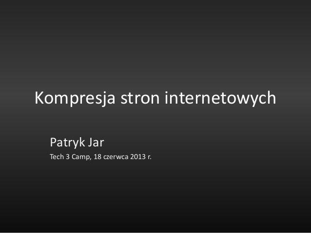 Kompresja stron internetowychPatryk JarTech 3 Camp, 18 czerwca 2013 r.