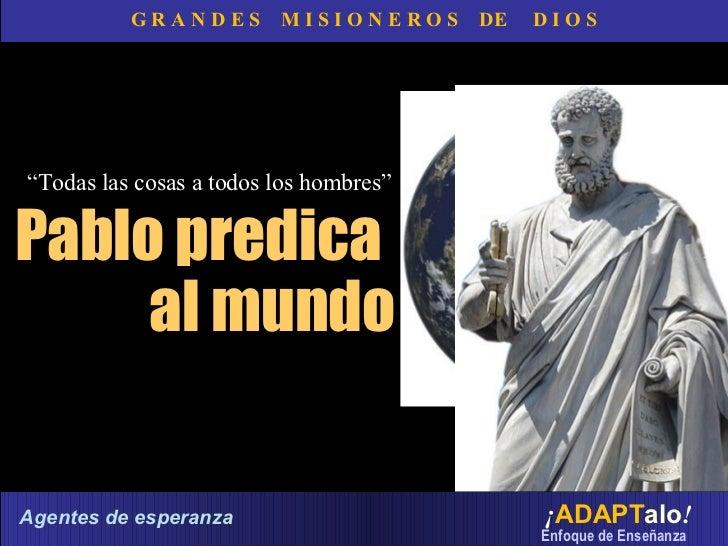 """G R A N D E S  M I S I O N E R O S  DE  D I O S """" Todas las cosas a todos los hombres""""   Pablo predica  al mundo ¡ ADAPT a..."""