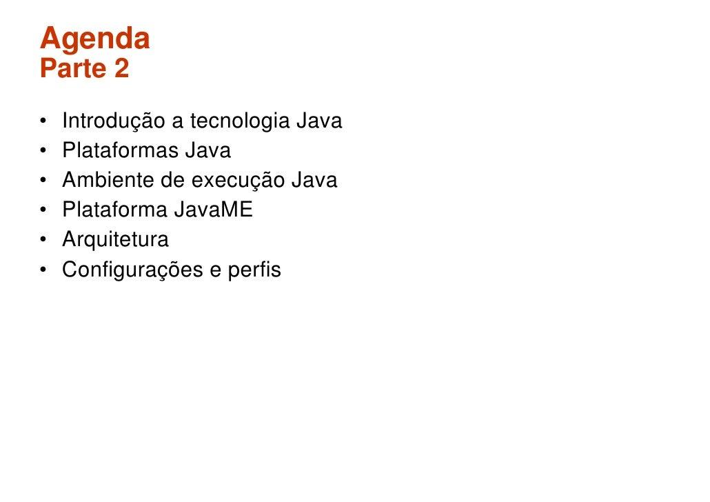 Agenda Parte 2 •   Introdução a tecnologia Java •   Plataformas Java •   Ambiente de execução Java •   Plataforma JavaME •...