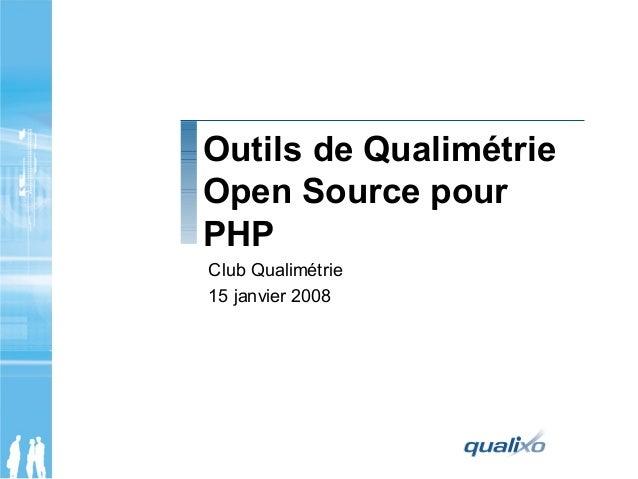 Outils de Qualimétrie Open Source pour PHP Club Qualimétrie 15 janvier 2008