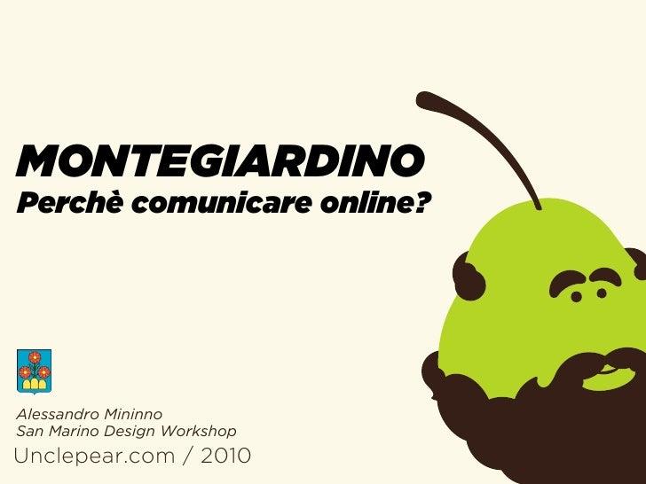 MONTEGIARDINO Perchè comunicare online?     Alessandro Mininno San Marino Design Workshop Unclepear.com / 2010