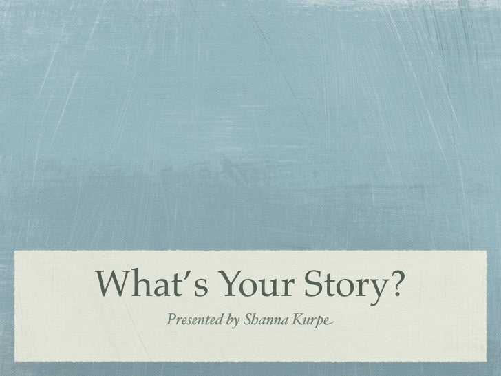What's Your Story?    Presented by Shanna Kurpe