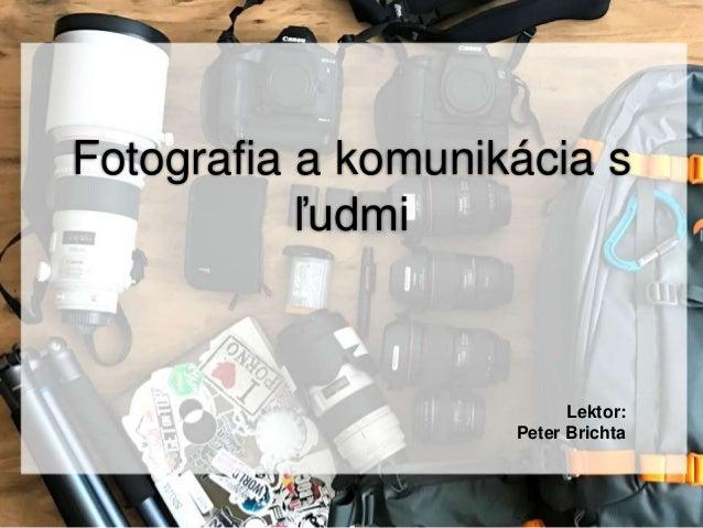 Fotografia a komunikácia s ľudmi Lektor: Peter Brichta