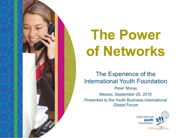 The Power of Networks The Experience of the International Youth Foundation Peter Shiras Mexico, September 20, 2010 Present...