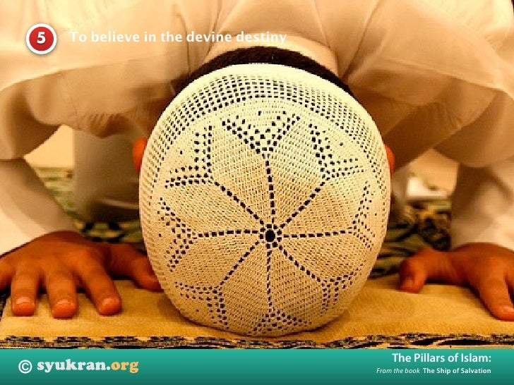 To believe in the devine destiny     5                                                    The Pillars of Islam: ©         ...