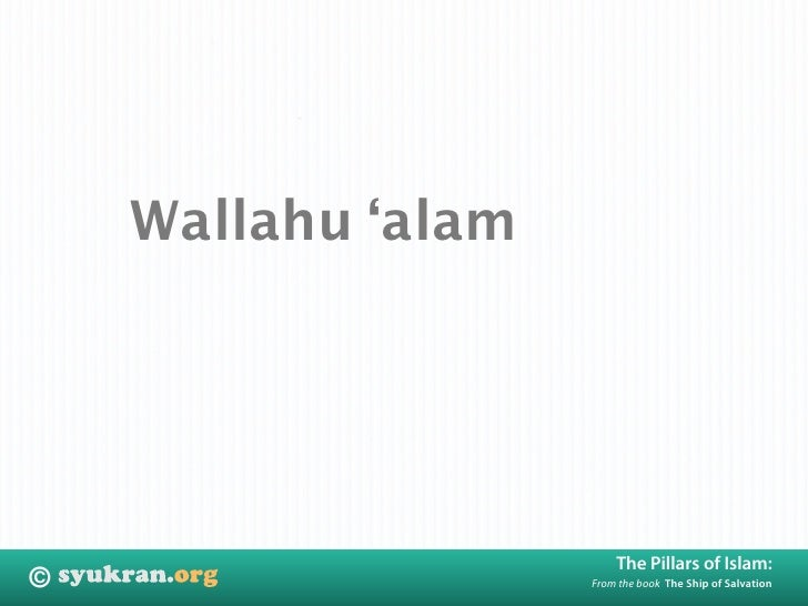 Wallahu 'alam                             The Pillars of Islam: ©                   From the book The Ship of Salvation