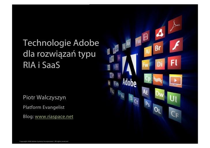 Technologie Adobe     dla rozwiązań typu     RIA i SaaS       Piotr Walczyszyn     Platform Evangelist     Blog: www.riasp...