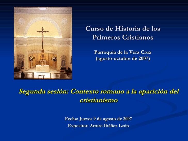 Curso de Historia de los Primeros Cristianos Parroquia de la Vera Cruz (agosto-octubre de 2007)   Segunda sesión: Contexto...