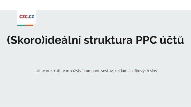 (Skoro)ideální struktura PPC účtů Jak se neztratit v množství kampaní, sestav, reklam a klíčových slov