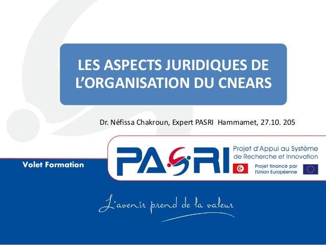 Volet Formation LES ASPECTS JURIDIQUES DE L'ORGANISATION DU CNEARS Dr. Néfissa Chakroun, Expert PASRI Hammamet, 27.10. 205