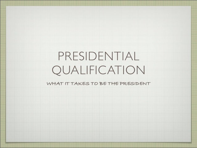 PRESIDENTIAL QUALIFICATION WHAT IT TAKES TO BE THE PRESIDENT