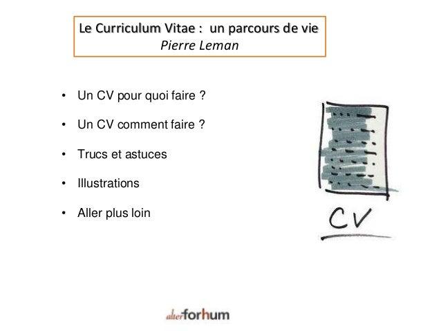 Le Curriculum Vitae : un parcours de vie Pierre Leman • Un CV pour quoi faire ? • Un CV comment faire ? • Trucs et astuces...