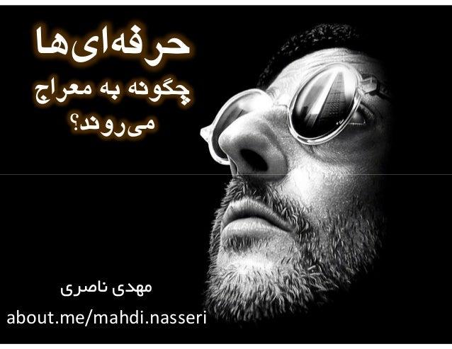 ﺣﺮﻓﻪايﻫﺎ ﭼﮕﻮﻧﻪ ﺑﻪ ﻣﻌﺮاج ﻣﻲروﻧﺪ؟  ﻣﻬﺪي ﻧﺎﺻﺮي about.me/mahdi.nasseri