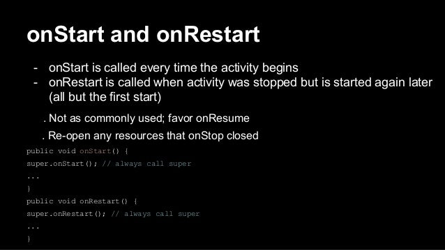 onStart and onRestart - onStart is called every time the activity begins - onRestart is called when activity was stopped b...