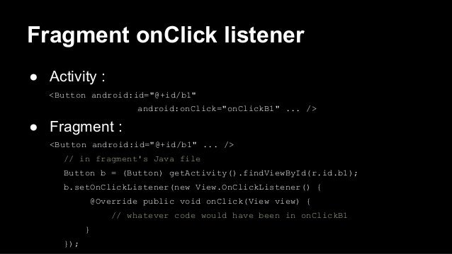 """Fragment onClick listener ● Activity : <Button android:id=""""@+id/b1"""" android:onClick=""""onClickB1"""" ... /> ● Fragment : <Butto..."""