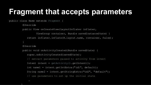Fragment that accepts parameters public class Name extends Fragment { @Override public View onCreateView(LayoutInflater in...